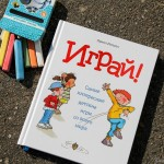 Играй — дома, на улице, с друзьями! 120 необычных детских игр со всего света